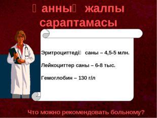 Қанның жалпы сараптамасы Что можно рекомендовать больному? Эритроциттедің сан