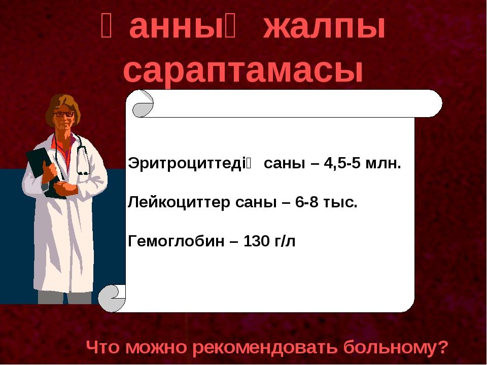 Қанның жалпы сараптамасы Что можно рекомендовать больному? Эритроциттедің сан...
