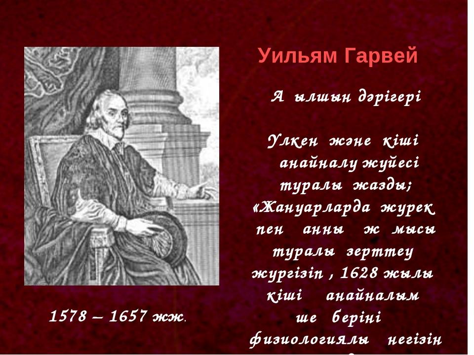 1578 – 1657 жж. Уильям Гарвей Ағылшын дәрігері Үлкен және кіші қанайналу жүйе...