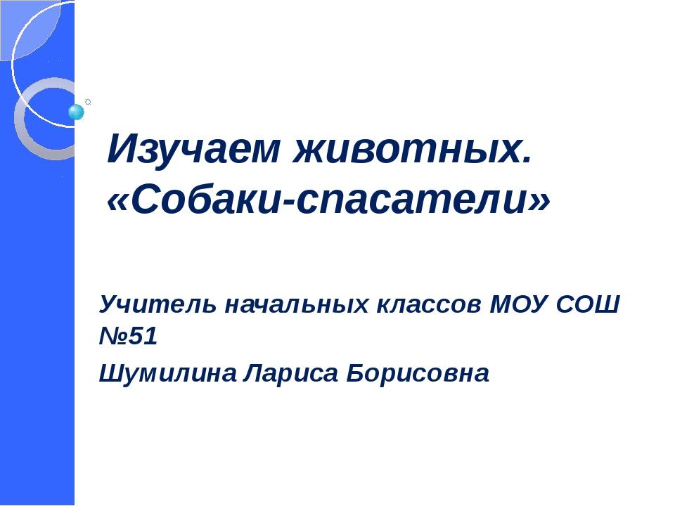 Изучаем животных. «Собаки-спасатели» Учитель начальных классов МОУ СОШ №51 Шу...