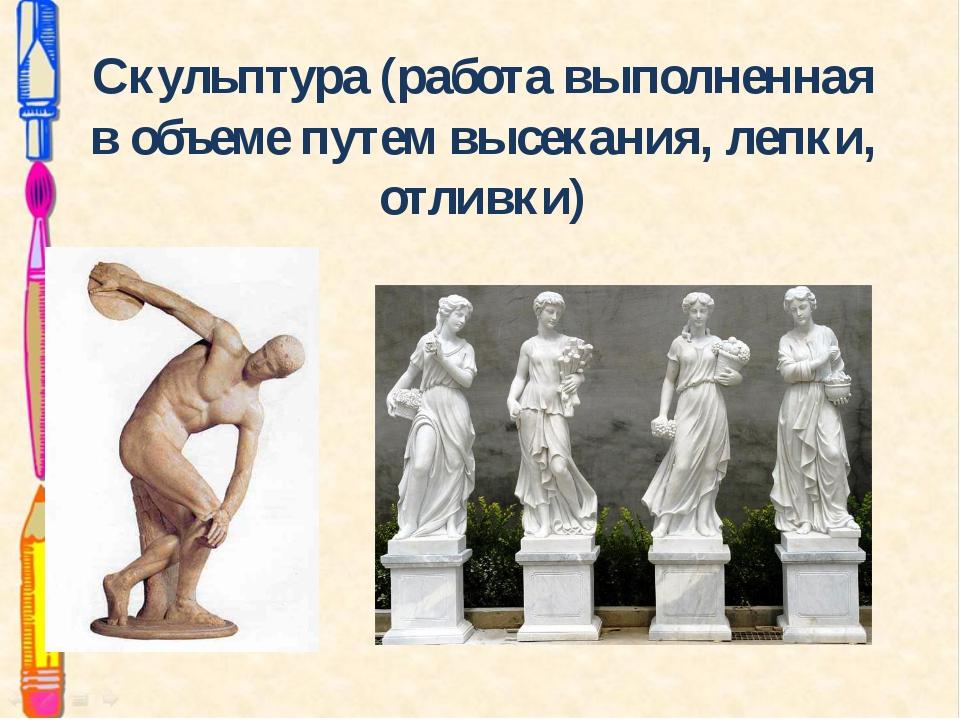 Скульптура (работа выполненная в объеме путем высекания, лепки, отливки)