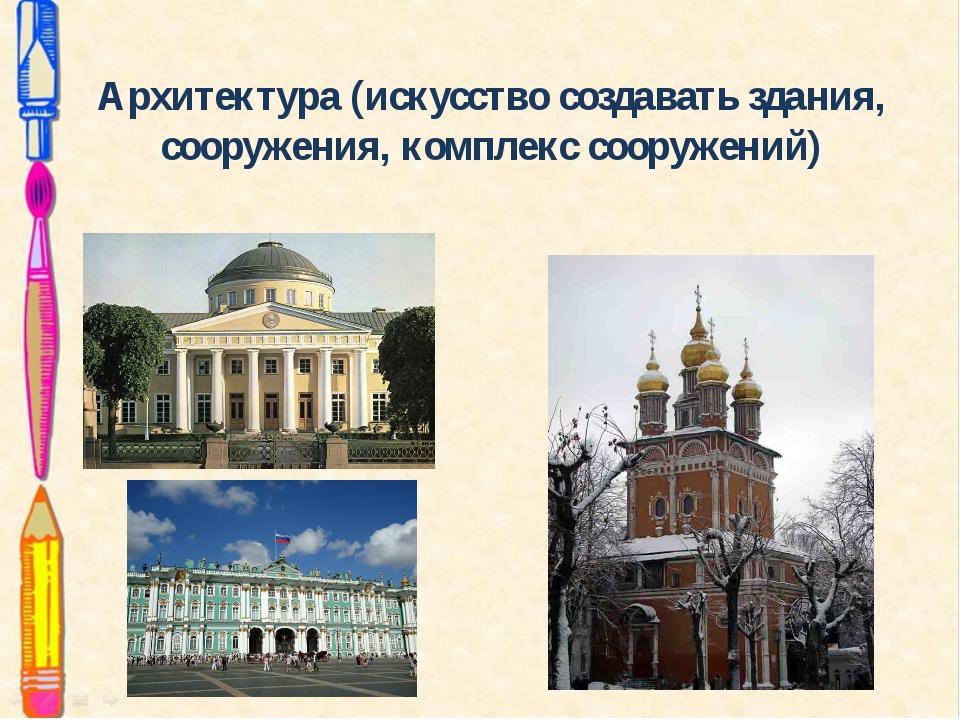 Архитектура (искусство создавать здания, сооружения, комплекс сооружений)