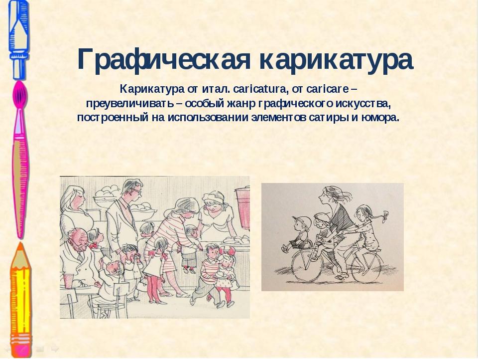 Графическая карикатура Карикатураотитал. caricatura, от caricare – преувели...