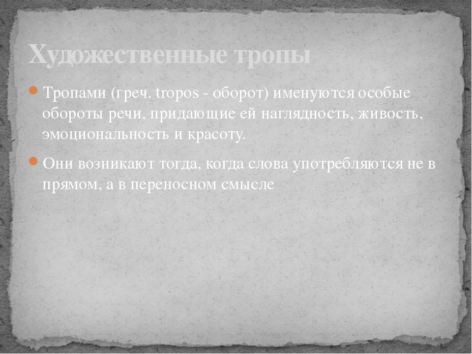Тропами (греч. tropos - оборот) именуются особые обороты речи, придающие ей н...
