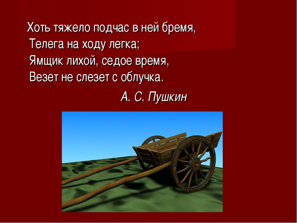 Хоть тяжело подчас в ней бремя, Телега на ходу легка; Ямщик лихой, седое вре...