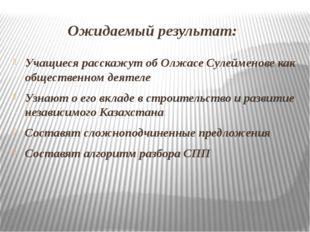 Ожидаемый результат: Учащиеся расскажут об Олжасе Сулейменове как общественн