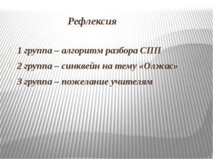 Рефлексия 1 группа – алгоритм разбора СПП 2 группа – синквейн на тему «Олжас