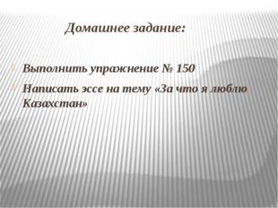 Домашнее задание: Выполнить упражнение № 150 Написать эссе на тему «За что я