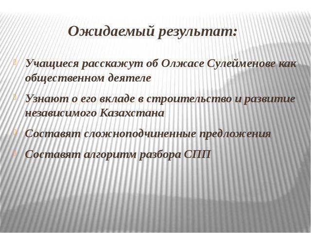 Ожидаемый результат: Учащиеся расскажут об Олжасе Сулейменове как общественн...