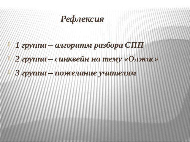 Рефлексия 1 группа – алгоритм разбора СПП 2 группа – синквейн на тему «Олжас...