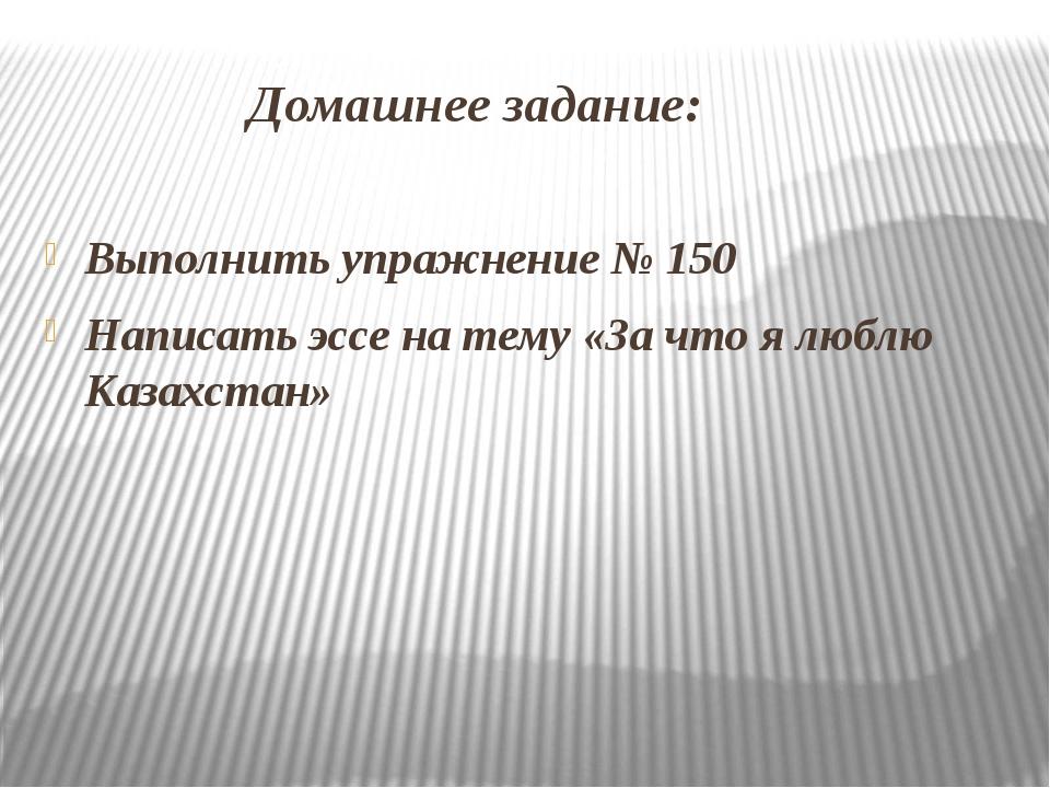 Домашнее задание: Выполнить упражнение № 150 Написать эссе на тему «За что я...