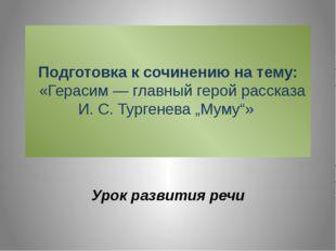 Подготовка к сочинению на тему:  «Герасим—главный герой рассказа И.С.Ту