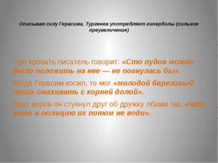 Описывая силу Герасима, Тургенев употребляет гиперболы (сильное преувеличени