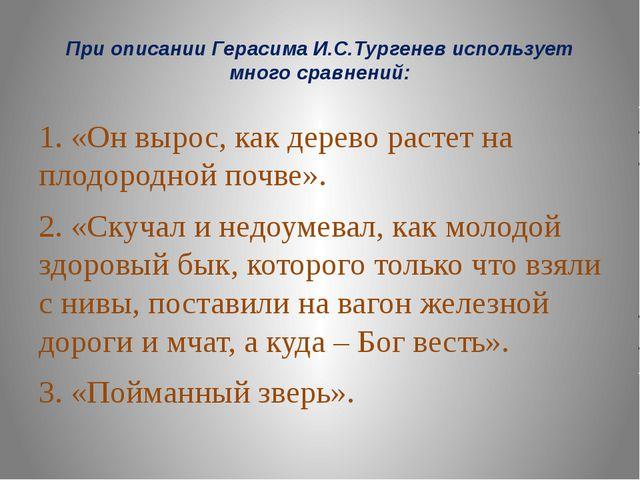 При описании Герасима И.С.Тургенев использует много сравнений: 1. «Он вырос,...
