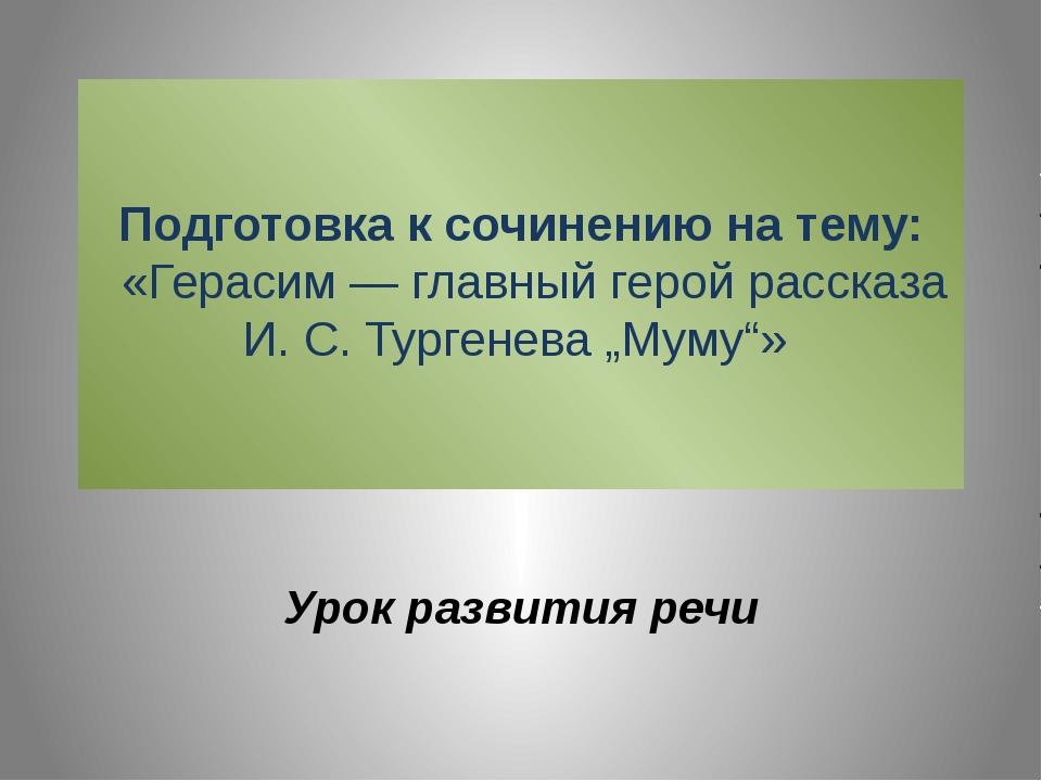 Подготовка к сочинению на тему:  «Герасим—главный герой рассказа И.С.Ту...