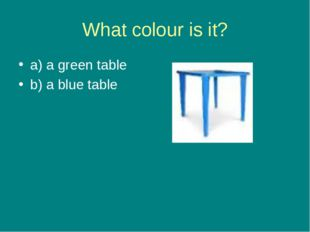 What colour is it? a) a green table b) a blue table