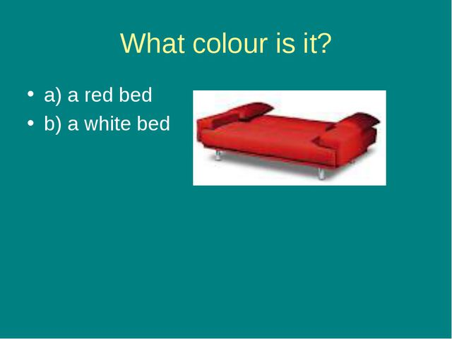 What colour is it? a) a red bed b) a white bed