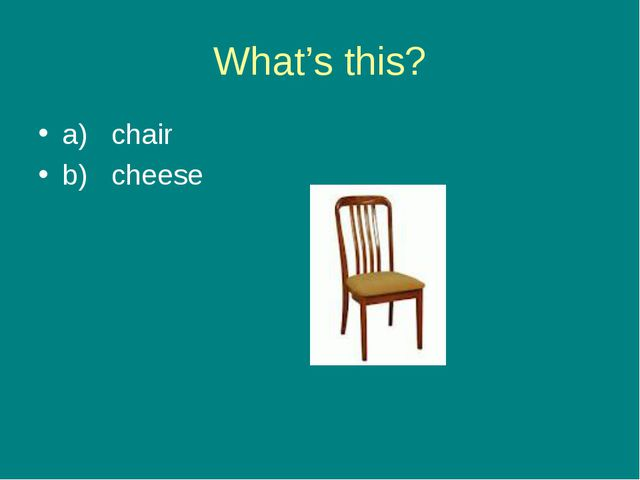 What's this? a) chair b) cheese