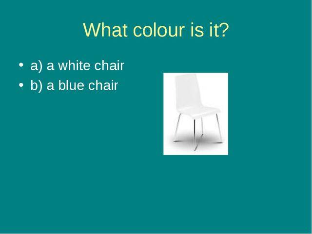 What colour is it? a) a white chair b) a blue chair