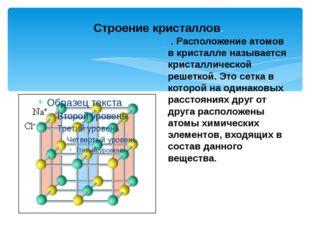 Строение кристаллов. . Расположение атомов в кристалле называется кристаллич