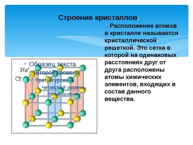 Строение кристаллов. . Расположение атомов в кристалле называется кристаллич...