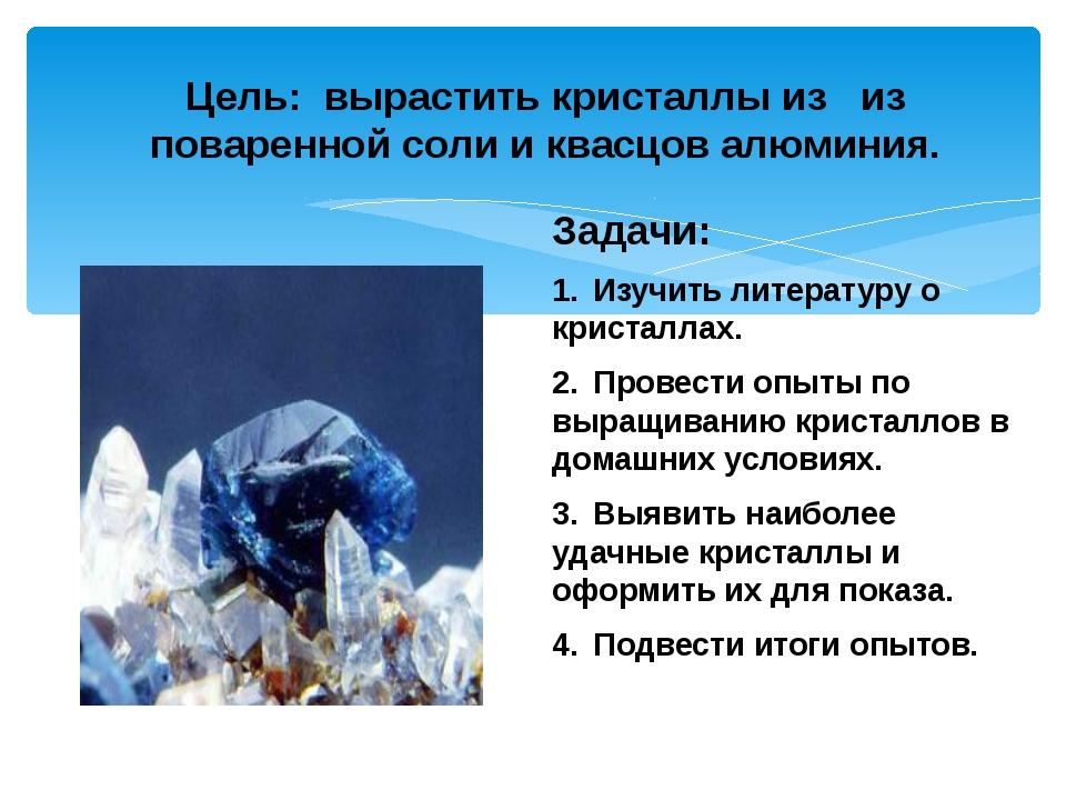Задачи: 1.Изучить литературу о кристаллах. 2.Провести опыты по выращиванию...