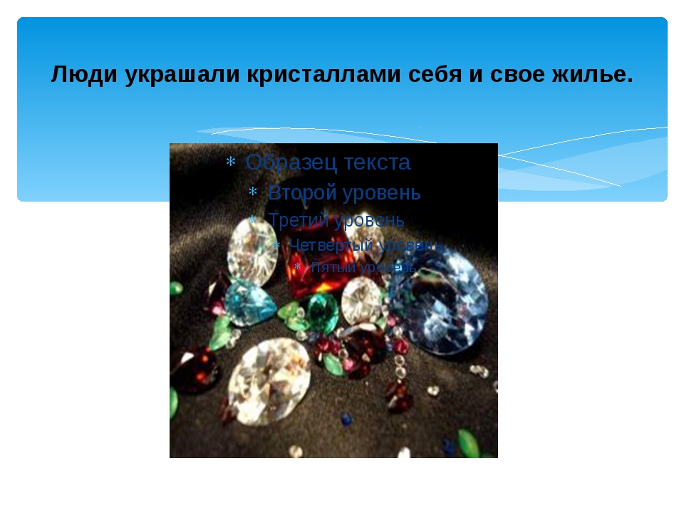 Люди украшали кристаллами себя и свое жилье.