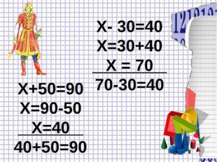 Х+50=90 Х=90-50 Х=40 40+50=90 Х- 30=40 Х=30+40 Х = 70 70-30=40
