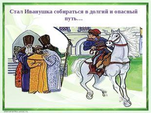 Стал Иванушка собираться в долгий и опасный путь…