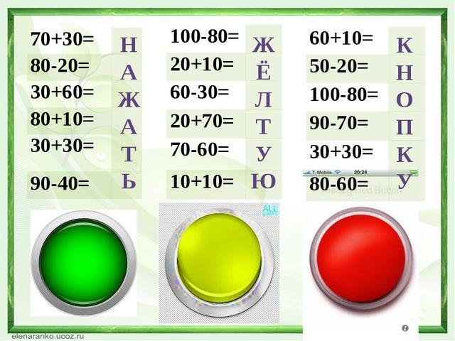 Н А Ж А Т Ь Ж Ё Л Т У Ю К Н О П К У 70+30= 80-20= 30+60= 80+10= 30+30= 90-40=...