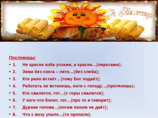 Пословицы: 1. Не красна изба углами, а красна…(пирогами); 2. Зима бе