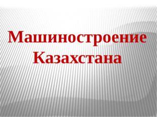 Машиностроение Казахстана