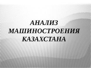 АНАЛИЗ МАШИНОСТРОЕНИЯ КАЗАХСТАНА