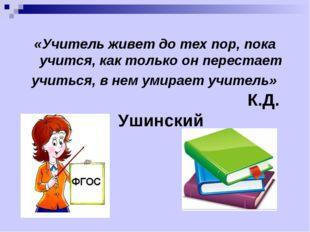 «Учитель живет до тех пор, пока учится, как только он перестает учиться, в не