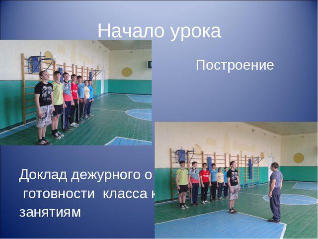 Начало урока Построение класса Доклад дежурного о готовности класса к занятиям