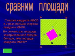 Сторона квадрата ABCD в 3 раза больше стороны квадрата MNPK. Во сколько раз