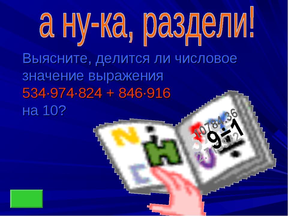 Выясните, делится ли числовое значение выражения 534∙974∙824 + 846∙916 на 10?