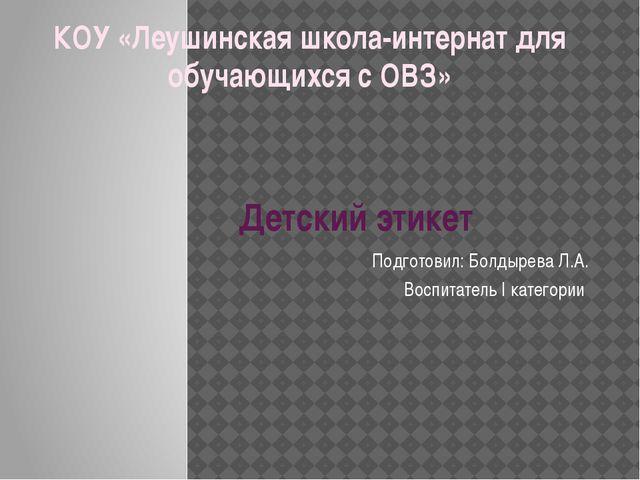 Детский этикет Подготовил: Болдырева Л.А. Воспитатель I категории КОУ «Леушин...