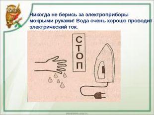 Никогда не берись за электроприборы мокрыми руками! Вода очень хорошо проводи