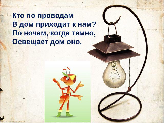 Кто по проводам В дом приходит к нам? По ночам, когда темно, Освещает дом оно.