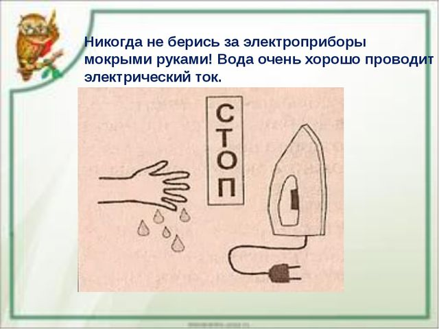 Никогда не берись за электроприборы мокрыми руками! Вода очень хорошо проводи...