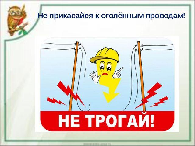 Не прикасайся к оголённым проводам!