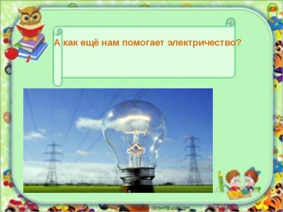 А как ещё нам помогает электричество?