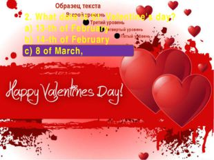 2. What date is St. Valentine's day? a) 13-th of February b) 14-th of Februa