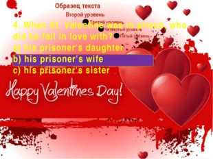 4. When St. Valentine was in prison, who did he fall in love with? a) his pr