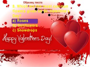 8. Which are the most common flowers given on St. Valentine's Day? a) Roses