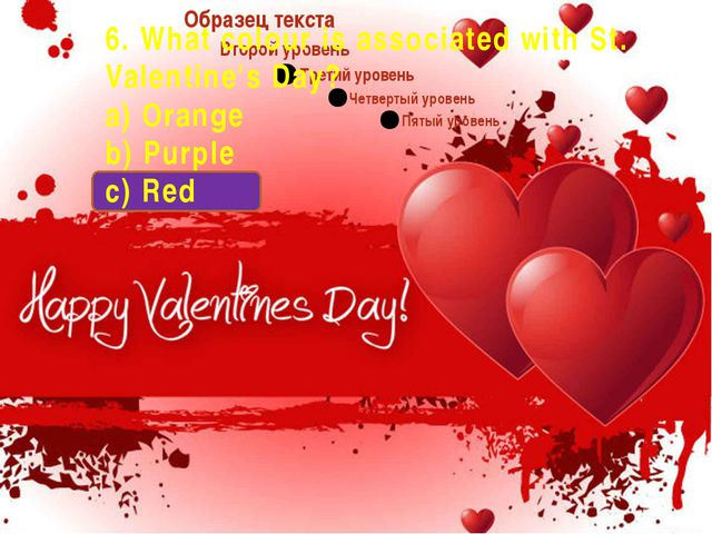 6. What colour is associated with St. Valentine's Day? a) Orange b) Purple c...