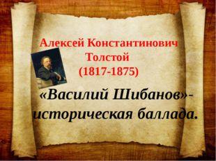 Алексей Константинович Толстой (1817-1875) «Василий Шибанов»-историческая бал