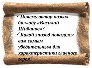 Почему автор назвал балладу «Василий Шибанов»? Какой эпизод показался вам сам