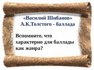 «Василий Шибанов» А.К.Толстого - баллада Вспомните, что характерно для баллад